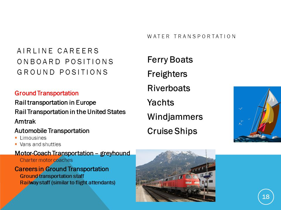 AIRLINE CAREERS ONBOARD POSITIONS GROUND POSITIONS Ground Transportation Rail transportation in Europe Rail Transportation in the United States Amtrak Automobile Transportation Limousines Vans and shuttles Motor-Coach Transportation – greyhound Charter motor coaches Careers in Ground Transportation Ground transportation staff Railway staff (similar to flight attendants) WATER TRANSPORTATION Ferry Boats Freighters Riverboats Yachts Windjammers Cruise Ships 18