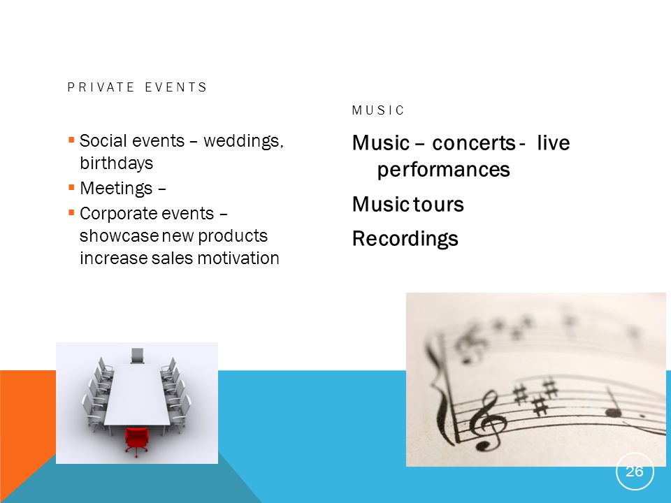 PRIVATE EVENTS Social events – weddings, birthdays Meetings – Corporate events – showcase new products increase sales motivation MUSIC Music – concerts - live performances Music tours Recordings 26