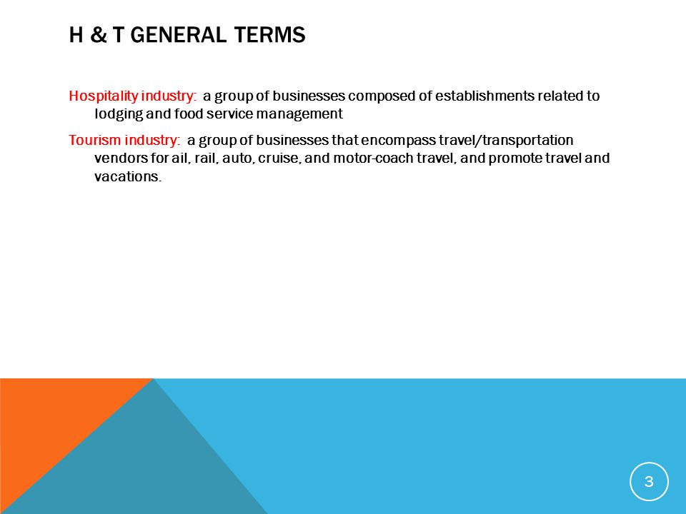 H & T GENERAL TERMS Hospitality industry: a group of businesses composed of establishments related to lodging and food service management Tourism industry: a group of businesses that encompass travel/transportation vendors for ail, rail, auto, cruise, and motor-coach travel, and promote travel and vacations.