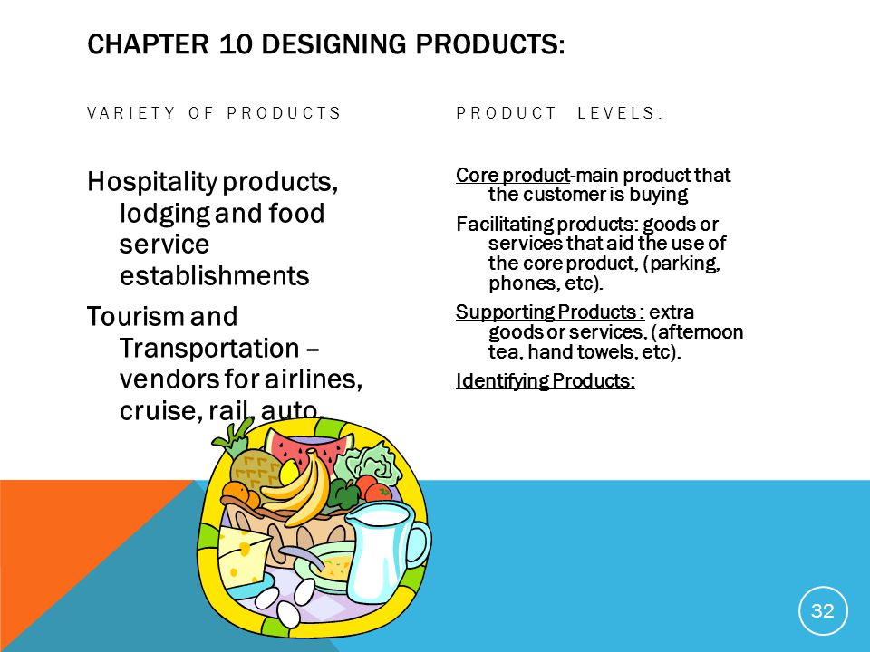 CHAPTER 10 DESIGNING PRODUCTS: VARIETY OF PRODUCTS Hospitality products, lodging and food service establishments Tourism and Transportation – vendors for airlines, cruise, rail, auto, PRODUCT LEVELS: Core product-main product that the customer is buying Facilitating products: goods or services that aid the use of the core product, (parking, phones, etc).