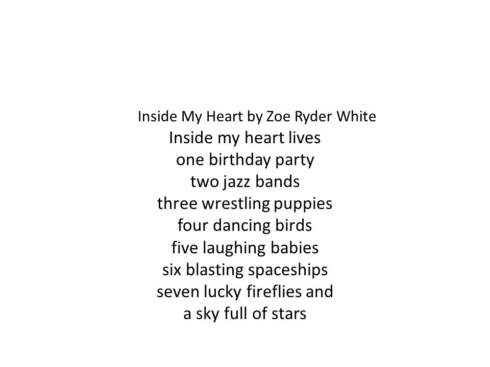 Inside My Heart by Zoe Ryder White Inside my heart lives one birthday party two jazz bands three wrestling puppies four dancing birds five laughing babies six blasting spaceships seven lucky fireflies and a sky full of stars