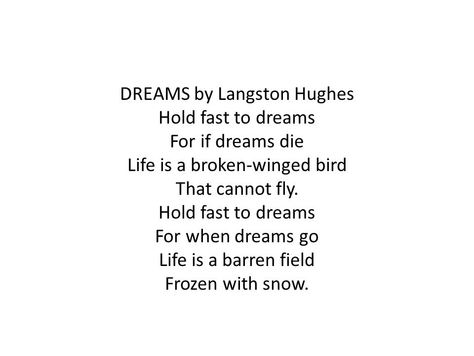 DREAMS by Langston Hughes Hold fast to dreams For if dreams die Life is a broken-winged bird That cannot fly.