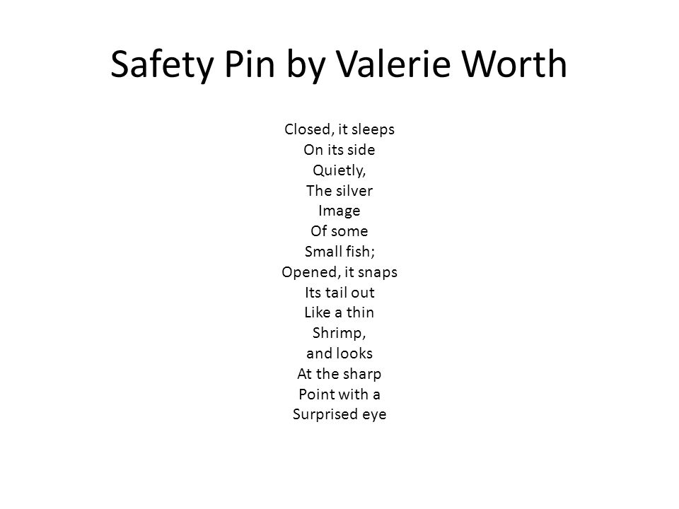 Safety Pin by Valerie Worth Closed, it sleeps On its side Quietly, The silver Image Of some Small fish; Opened, it snaps Its tail out Like a thin Shrimp, and looks At the sharp Point with a Surprised eye