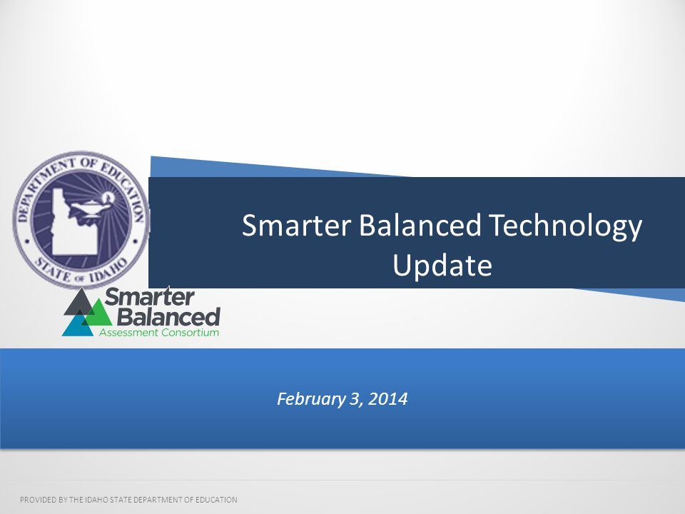 Smarter Balanced Technology Update February 3, 2014 PROVIDED BY THE IDAHO STATE DEPARTMENT OF EDUCATION