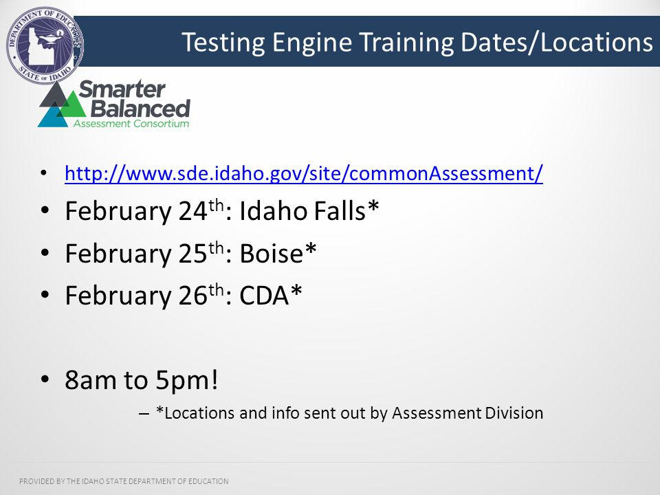 Testing Engine Training Dates/Locations PROVIDED BY THE IDAHO STATE DEPARTMENT OF EDUCATION http://www.sde.idaho.gov/site/commonAssessment/ February 24 th : Idaho Falls* February 25 th : Boise* February 26 th : CDA* 8am to 5pm.