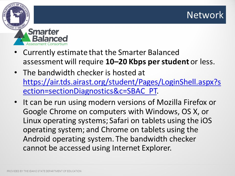 Network PROVIDED BY THE IDAHO STATE DEPARTMENT OF EDUCATION Currently estimate that the Smarter Balanced assessment will require 10–20 Kbps per student or less.