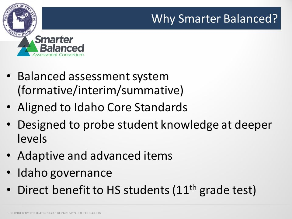 Why Smarter Balanced? PROVIDED BY THE IDAHO STATE DEPARTMENT OF EDUCATION Balanced assessment system (formative/interim/summative) Aligned to Idaho Co