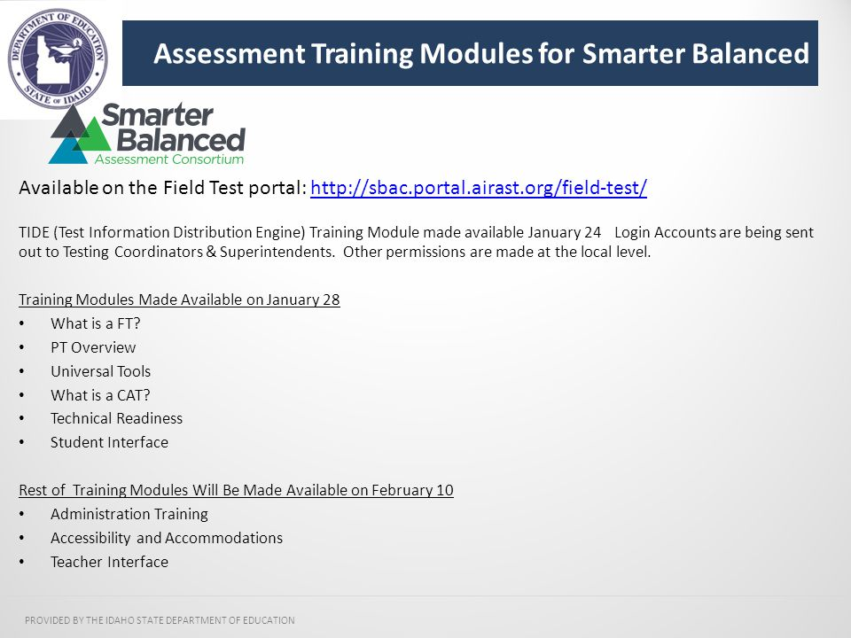 Assessment Training Modules for Smarter Balanced PROVIDED BY THE IDAHO STATE DEPARTMENT OF EDUCATION Available on the Field Test portal: http://sbac.portal.airast.org/field-test/http://sbac.portal.airast.org/field-test/ TIDE (Test Information Distribution Engine) Training Module made available January 24 Login Accounts are being sent out to Testing Coordinators & Superintendents.