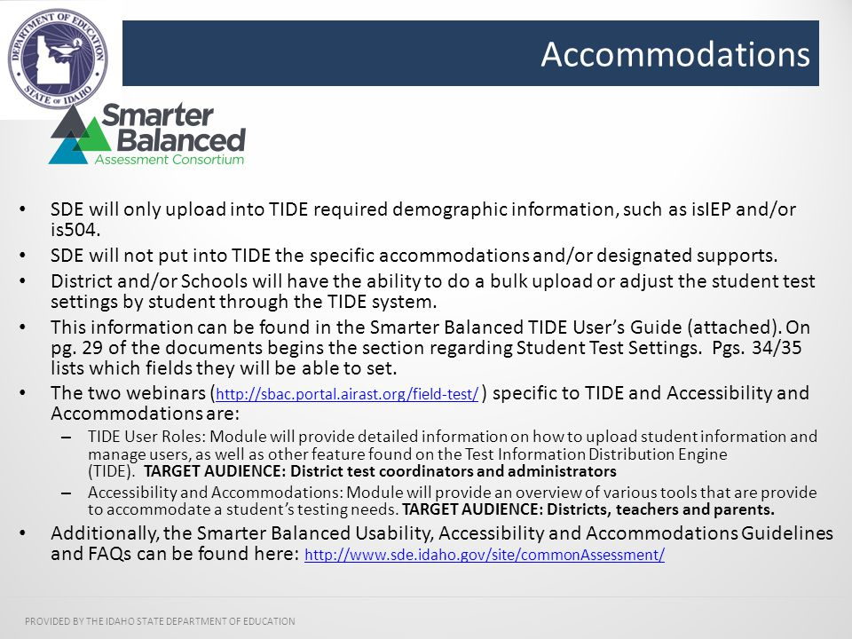 Accommodations PROVIDED BY THE IDAHO STATE DEPARTMENT OF EDUCATION SDE will only upload into TIDE required demographic information, such as isIEP and/or is504.