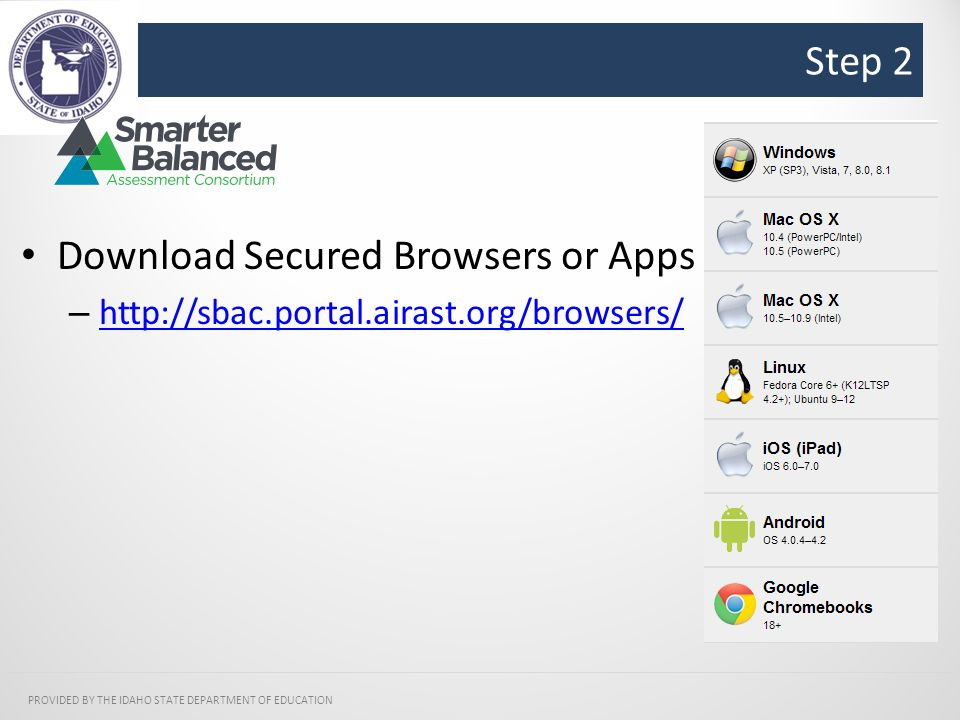 Step 2 PROVIDED BY THE IDAHO STATE DEPARTMENT OF EDUCATION Download Secured Browsers or Apps – http://sbac.portal.airast.org/browsers/ http://sbac.portal.airast.org/browsers/
