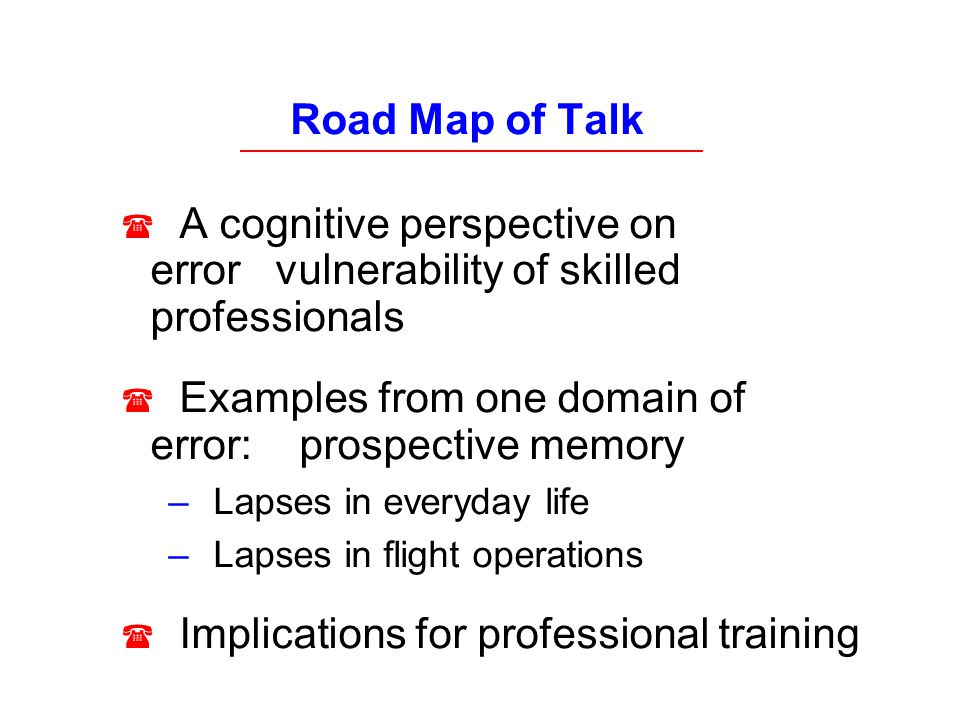 Road Map of Talk A cognitive perspective on error vulnerability of skilled professionals Examples from one domain of error: prospective memory – Lapse