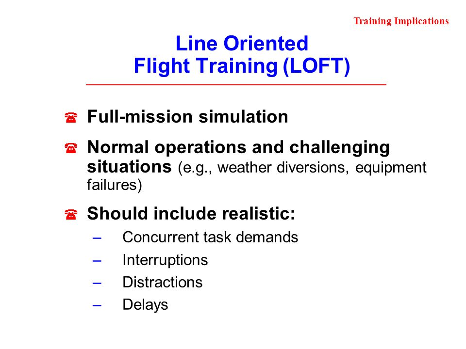 Line Oriented Flight Training (LOFT) Full-mission simulation Normal operations and challenging situations (e.g., weather diversions, equipment failure