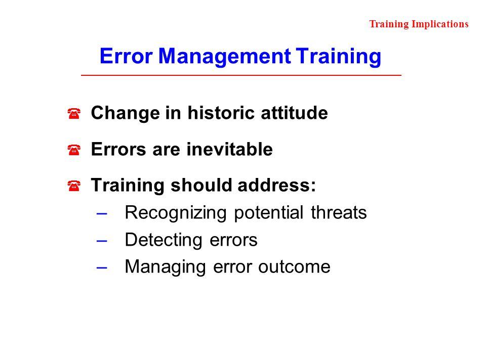 Error Management Training Change in historic attitude Errors are inevitable Training should address: –Recognizing potential threats –Detecting errors
