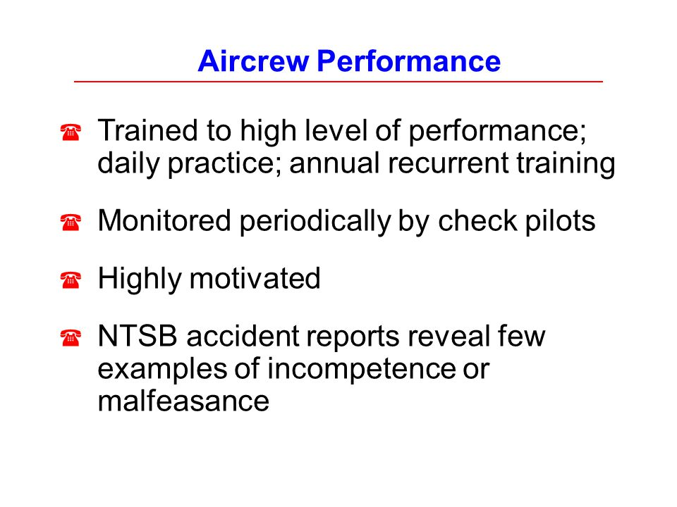 Aircrew Performance Trained to high level of performance; daily practice; annual recurrent training Monitored periodically by check pilots Highly moti