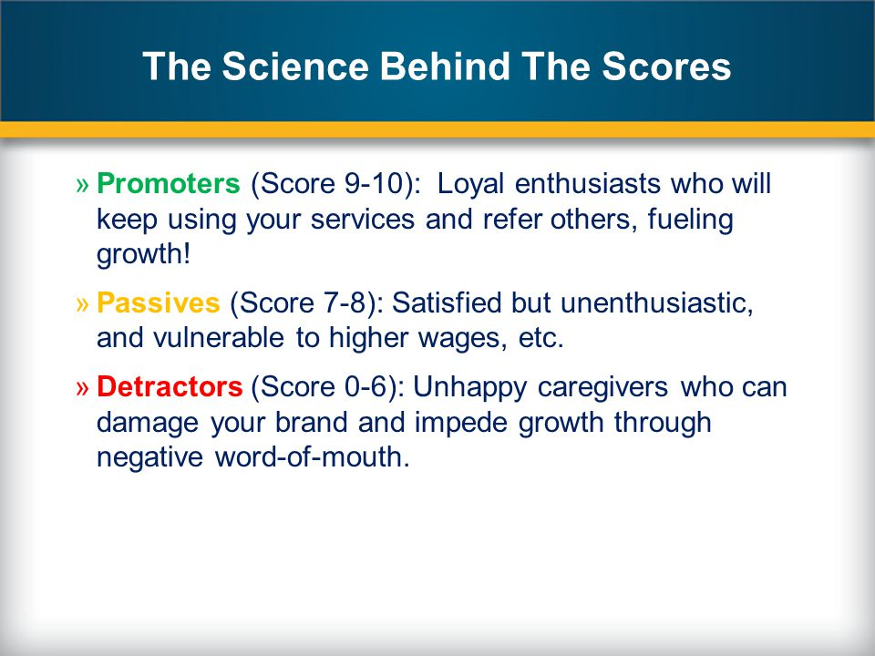 The Science Behind The Scores »Promoters (Score 9-10): Loyal enthusiasts who will keep using your services and refer others, fueling growth.
