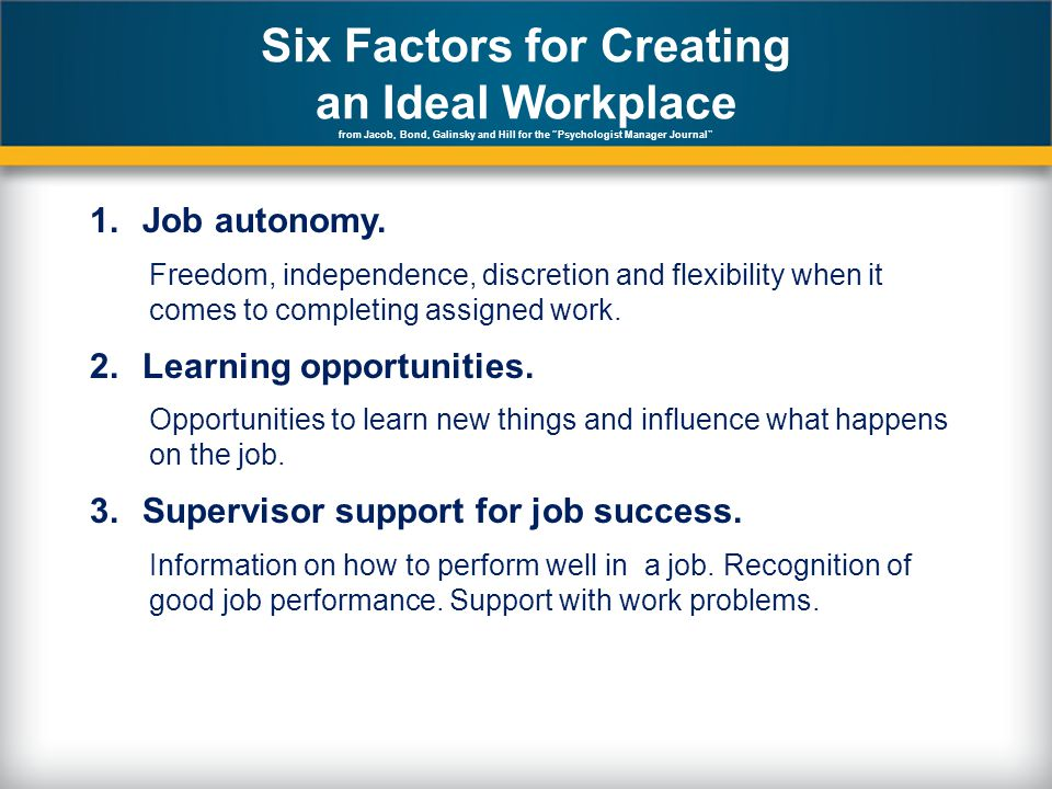 Six Factors for Creating an Ideal Workplace from Jacob, Bond, Galinsky and Hill for the Psychologist Manager Journal 1.Job autonomy.