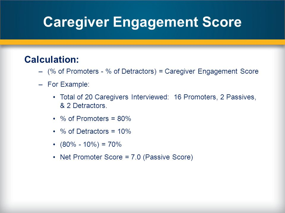 Caregiver Engagement Score Calculation: –(% of Promoters - % of Detractors) = Caregiver Engagement Score –For Example: Total of 20 Caregivers Interviewed: 16 Promoters, 2 Passives, & 2 Detractors.
