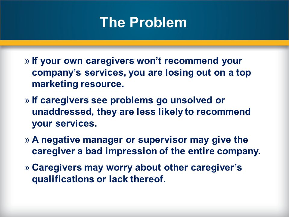 The Problem »If your own caregivers wont recommend your companys services, you are losing out on a top marketing resource.