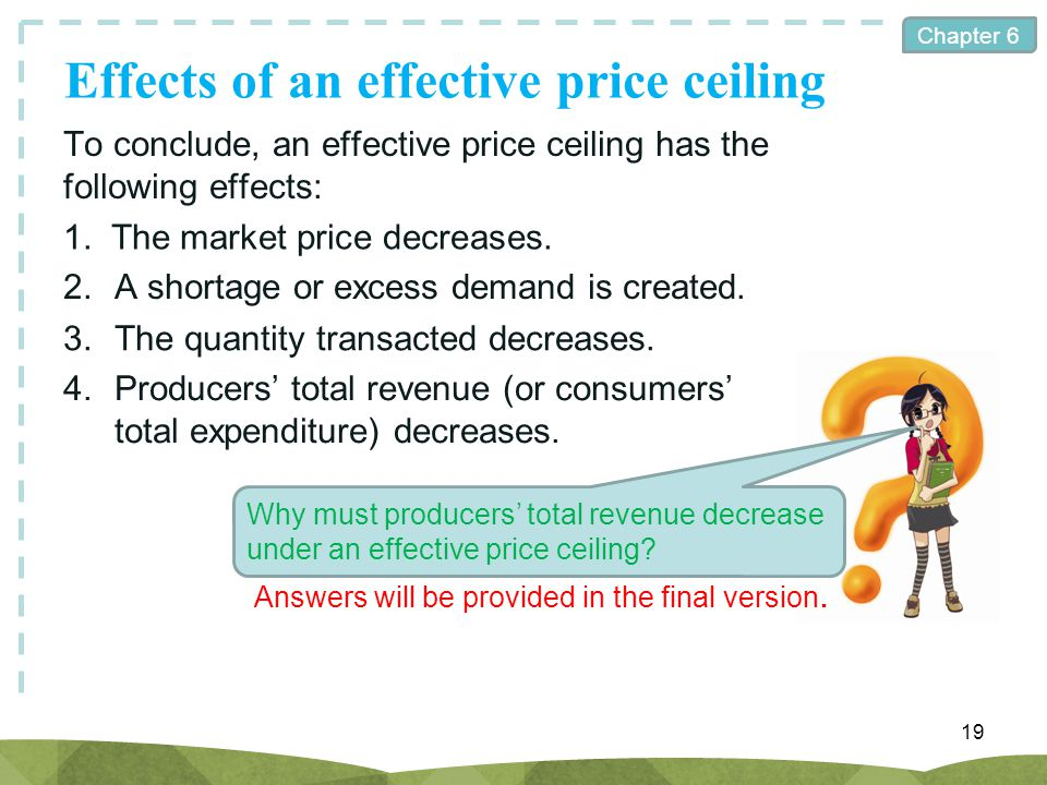 Chapter 6 Effects of an effective price ceiling 19 To conclude, an effective price ceiling has the following effects: 1.The market price decreases. 2.