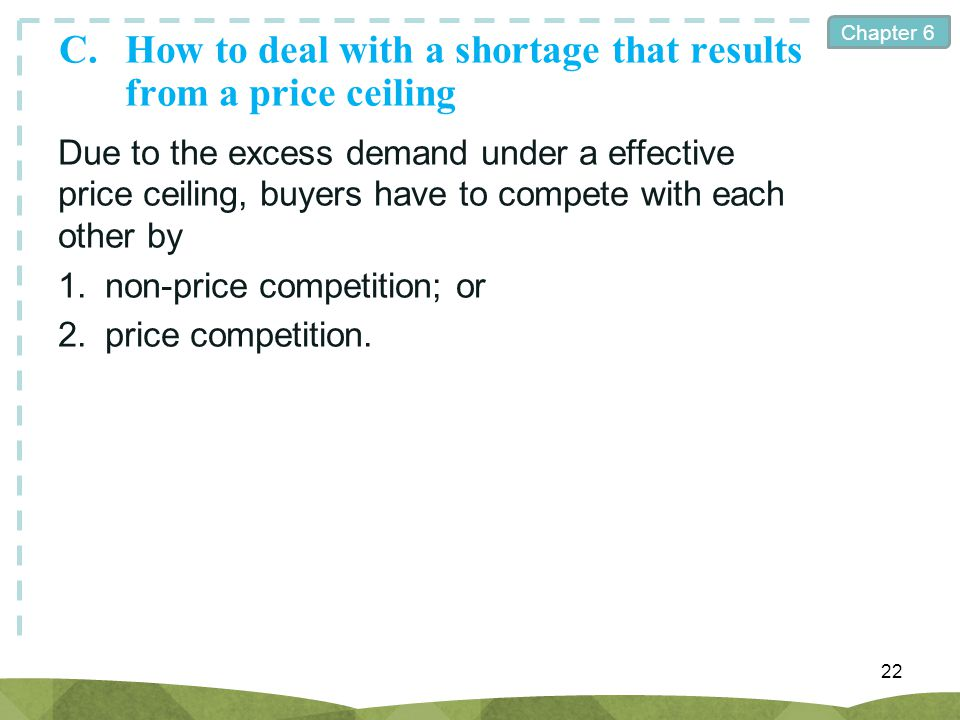 Chapter 6 C.How to deal with a shortage that results from a price ceiling 22 Due to the excess demand under a effective price ceiling, buyers have to