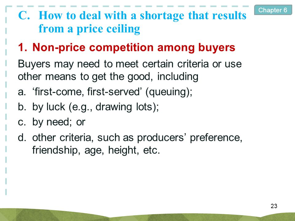 Chapter 6 C.How to deal with a shortage that results from a price ceiling 23 1.Non-price competition among buyers Buyers may need to meet certain crit