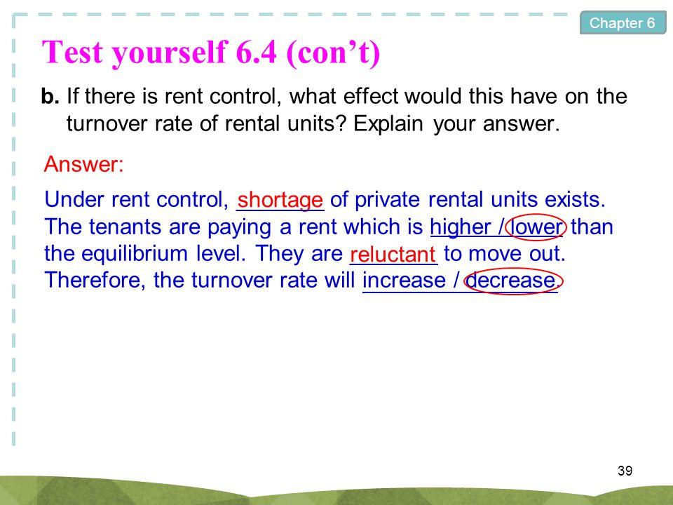 Chapter 6 Test yourself 6.4 (cont) b.If there is rent control, what effect would this have on the turnover rate of rental units? Explain your answer.