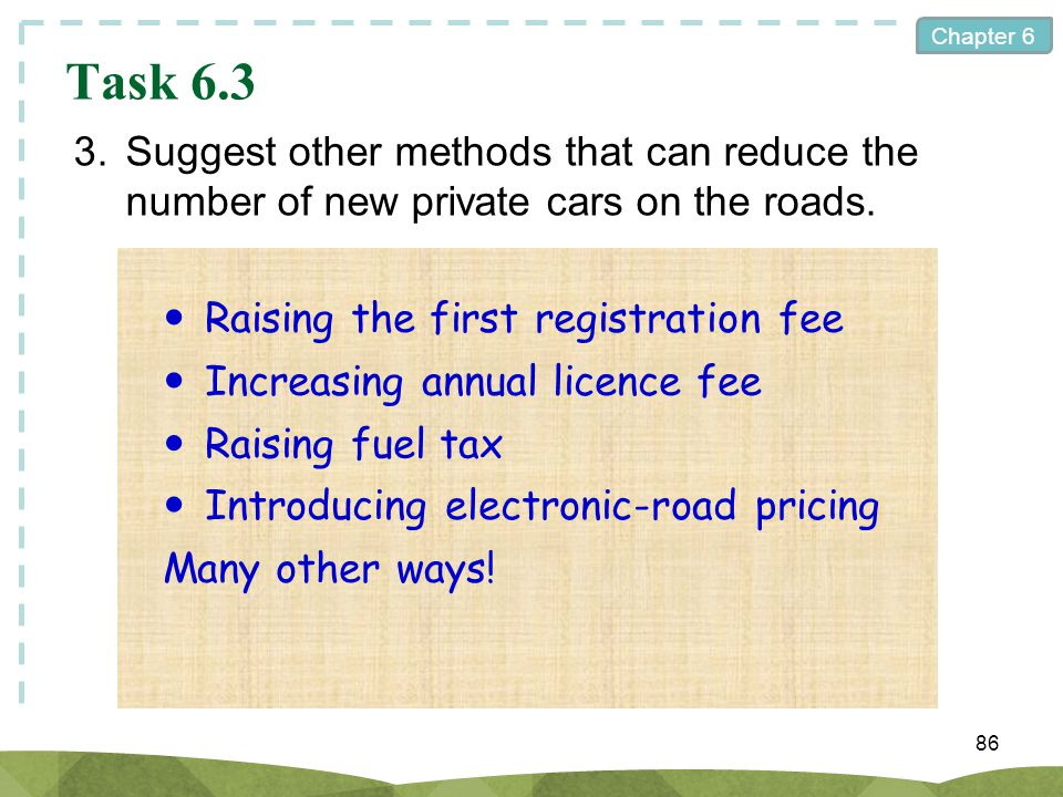 Chapter 6 86 Task 6.3 3.Suggest other methods that can reduce the number of new private cars on the roads. Raising the first registration fee Increasi