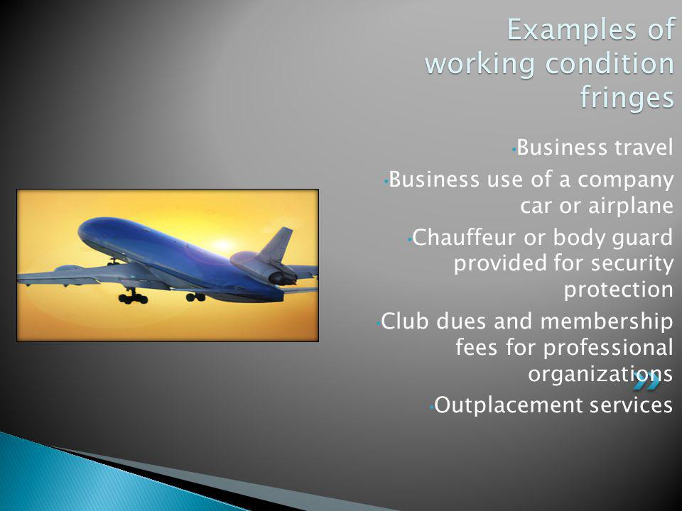 Examples of working condition fringes Business travel Business use of a company car or airplane Chauffeur or body guard provided for security protecti
