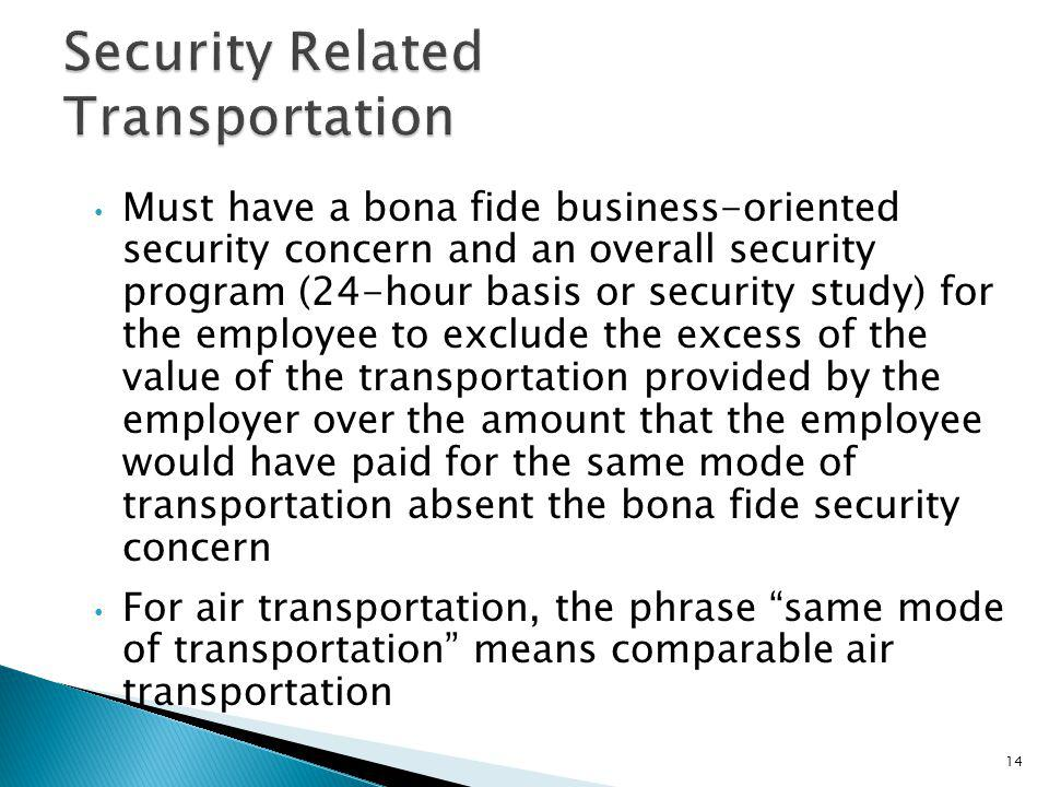 Must have a bona fide business-oriented security concern and an overall security program (24-hour basis or security study) for the employee to exclude the excess of the value of the transportation provided by the employer over the amount that the employee would have paid for the same mode of transportation absent the bona fide security concern For air transportation, the phrase same mode of transportation means comparable air transportation 14