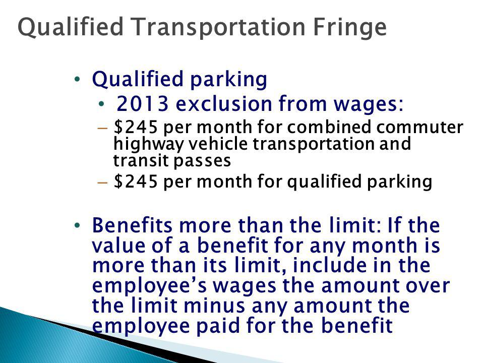 Qualified Transportation Fringe Qualified parking 2013 exclusion from wages: – $245 per month for combined commuter highway vehicle transportation and transit passes – $245 per month for qualified parking Benefits more than the limit: If the value of a benefit for any month is more than its limit, include in the employees wages the amount over the limit minus any amount the employee paid for the benefit