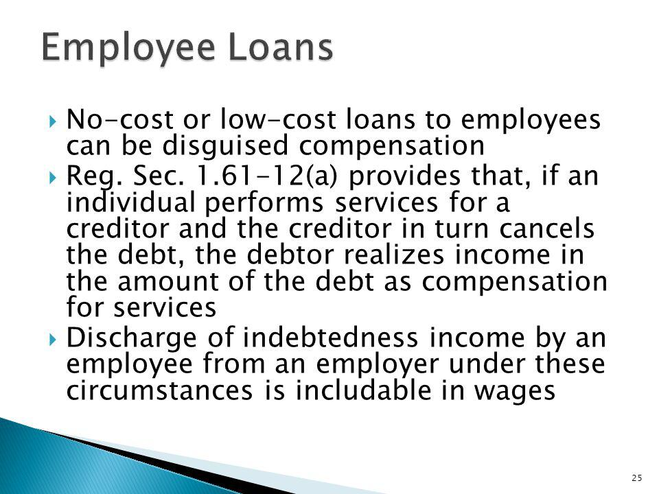 No-cost or low-cost loans to employees can be disguised compensation Reg. Sec. 1.61-12(a) provides that, if an individual performs services for a cred