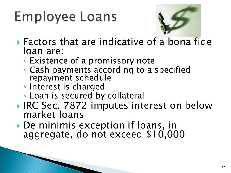 Factors that are indicative of a bona fide loan are: Existence of a promissory note Cash payments according to a specified repayment schedule Interest