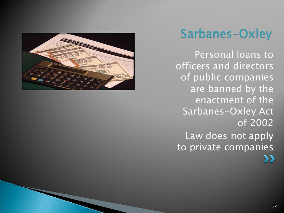 Sarbanes-Oxley Personal loans to officers and directors of public companies are banned by the enactment of the Sarbanes-Oxley Act of 2002 Law does not