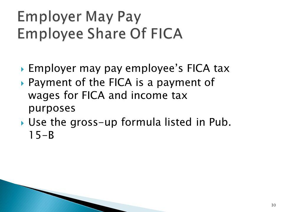 Employer may pay employees FICA tax Payment of the FICA is a payment of wages for FICA and income tax purposes Use the gross-up formula listed in Pub.
