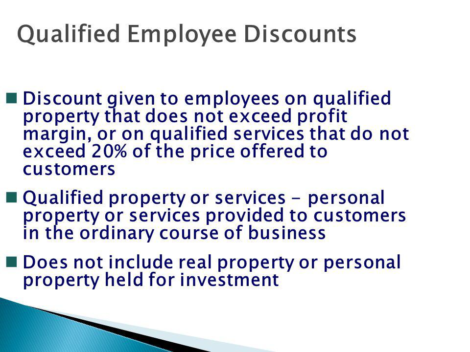 Qualified Employee Discounts nDiscount given to employees on qualified property that does not exceed profit margin, or on qualified services that do not exceed 20% of the price offered to customers nQualified property or services - personal property or services provided to customers in the ordinary course of business nDoes not include real property or personal property held for investment
