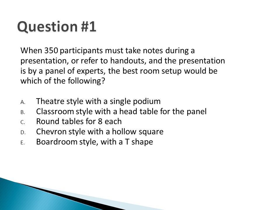 When 350 participants must take notes during a presentation, or refer to handouts, and the presentation is by a panel of experts, the best room setup would be which of the following.