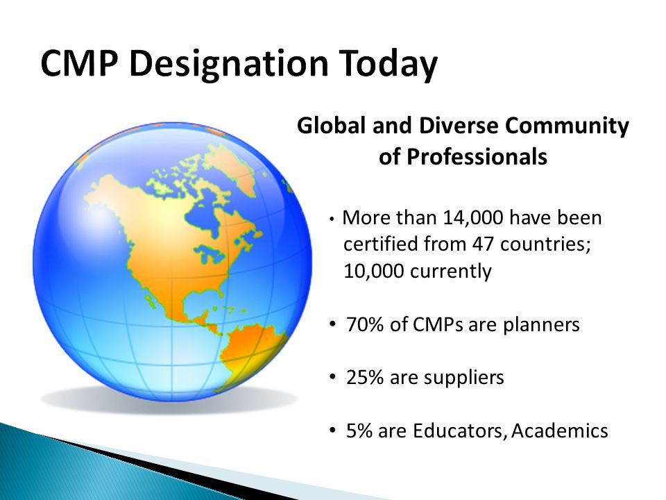 Global and Diverse Community of Professionals More than 14,000 have been certified from 47 countries; 10,000 currently 70% of CMPs are planners 25% are suppliers 5% are Educators, Academics