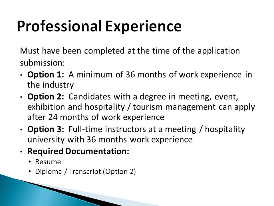 Must have been completed at the time of the application submission: Option 1: A minimum of 36 months of work experience in the industry Option 2: Candidates with a degree in meeting, event, exhibition and hospitality / tourism management can apply after 24 months of work experience Option 3: Full-time instructors at a meeting / hospitality university with 36 months work experience Required Documentation: Resume Diploma / Transcript (Option 2)