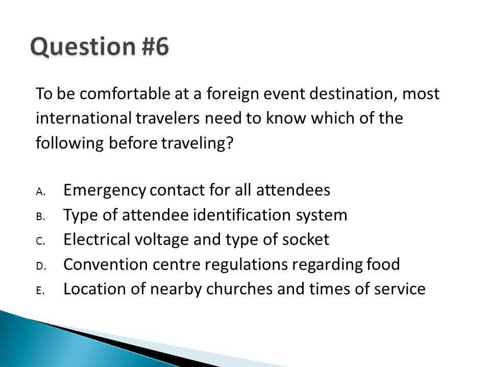 To be comfortable at a foreign event destination, most international travelers need to know which of the following before traveling? A. Emergency cont