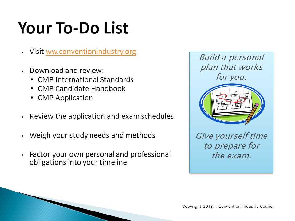 Your To-Do List Visit ww.conventionindustry.orgww.conventionindustry.org Download and review: CMP International Standards CMP Candidate Handbook CMP Application Review the application and exam schedules Weigh your study needs and methods Factor your own personal and professional obligations into your timeline Build a personal plan that works for you.
