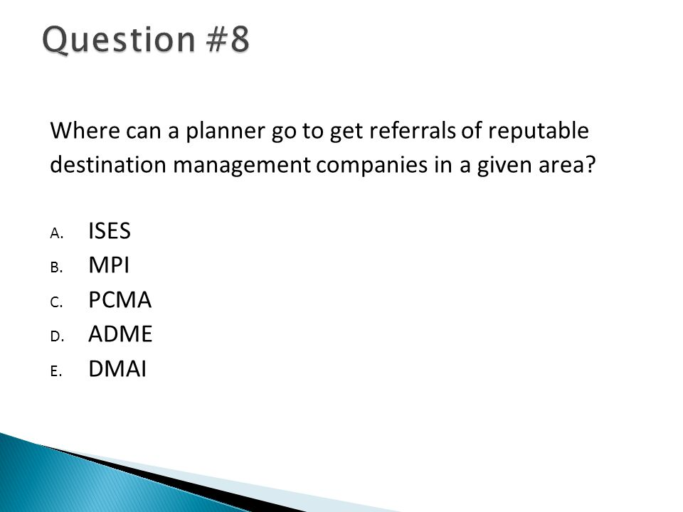 Where can a planner go to get referrals of reputable destination management companies in a given area? A. ISES B. MPI C. PCMA D. ADME E. DMAI