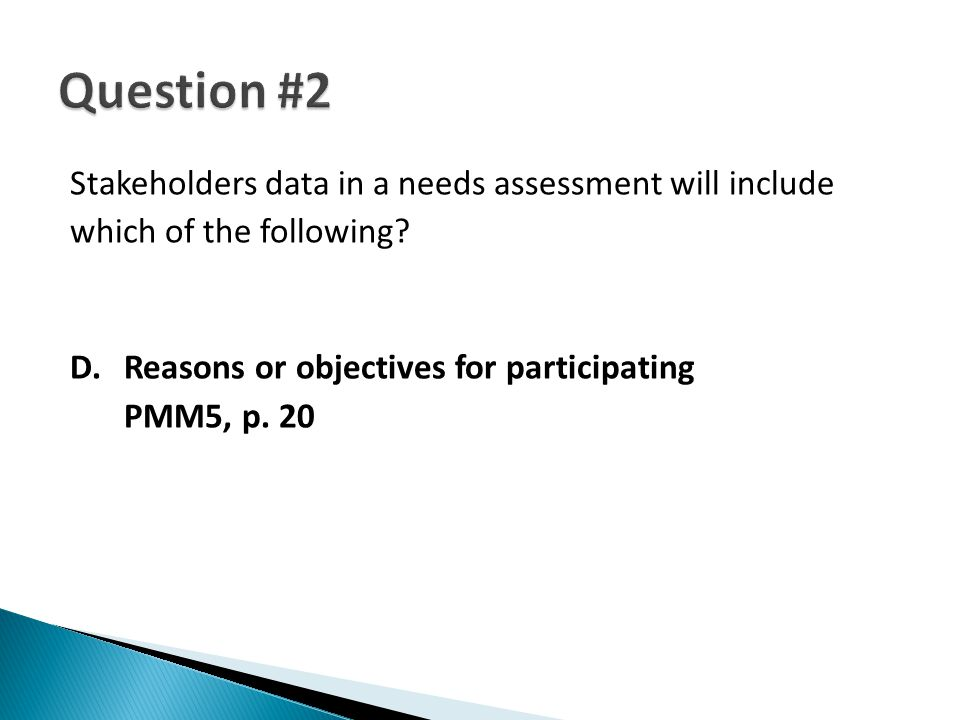 Stakeholders data in a needs assessment will include which of the following? D.Reasons or objectives for participating PMM5, p. 20