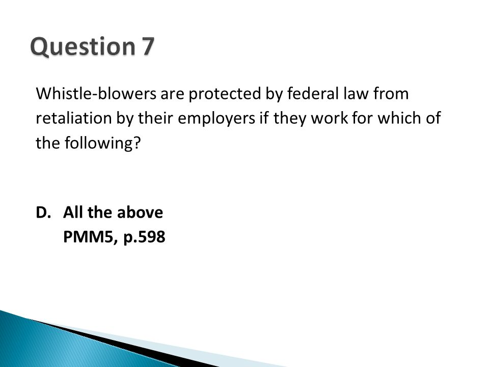 Whistle-blowers are protected by federal law from retaliation by their employers if they work for which of the following? D. All the above PMM5, p.598