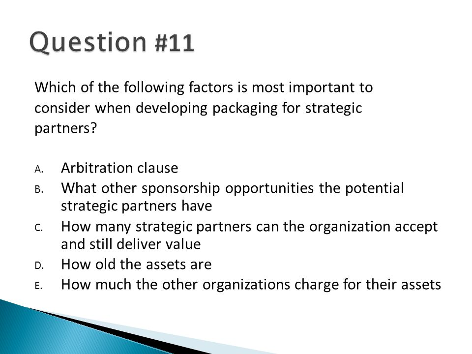 Which of the following factors is most important to consider when developing packaging for strategic partners? A. Arbitration clause B. What other spo