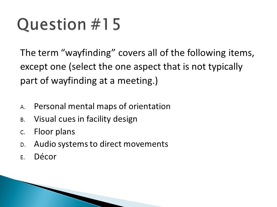 The term wayfinding covers all of the following items, except one (select the one aspect that is not typically part of wayfinding at a meeting.) A. Pe