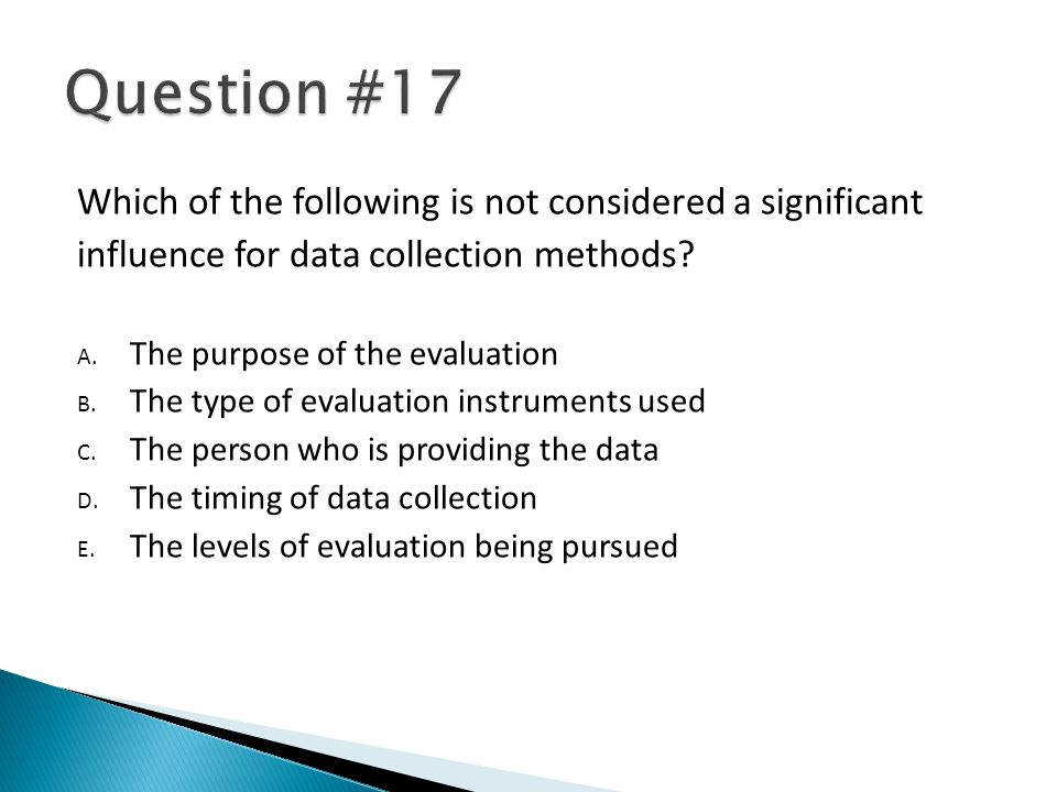 Which of the following is not considered a significant influence for data collection methods? A. The purpose of the evaluation B. The type of evaluati