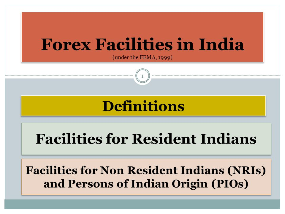Forex Facilities in India (under the FEMA, 1999) Definitions Facilities for Non Resident Indians (NRIs) and Persons of Indian Origin (PIOs) Facilities for Resident Indians 1