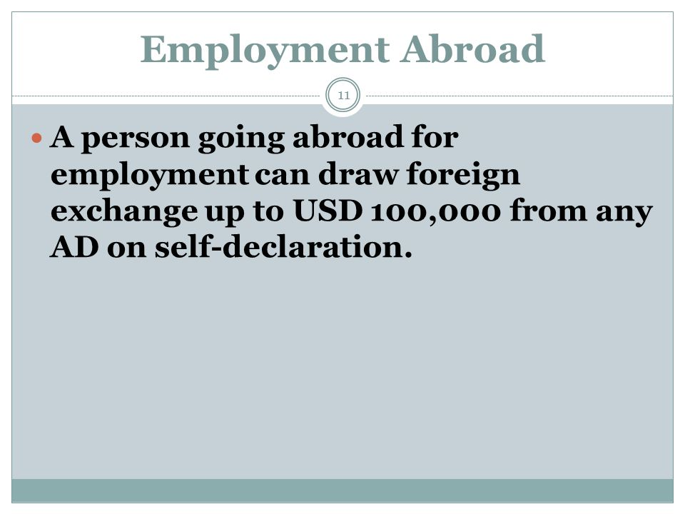 Employment Abroad A person going abroad for employment can draw foreign exchange up to USD 100,000 from any AD on self-declaration. 11