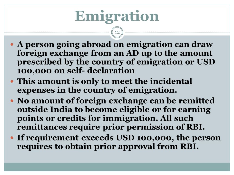 Emigration A person going abroad on emigration can draw foreign exchange from an AD up to the amount prescribed by the country of emigration or USD 100,000 on self- declaration This amount is only to meet the incidental expenses in the country of emigration.