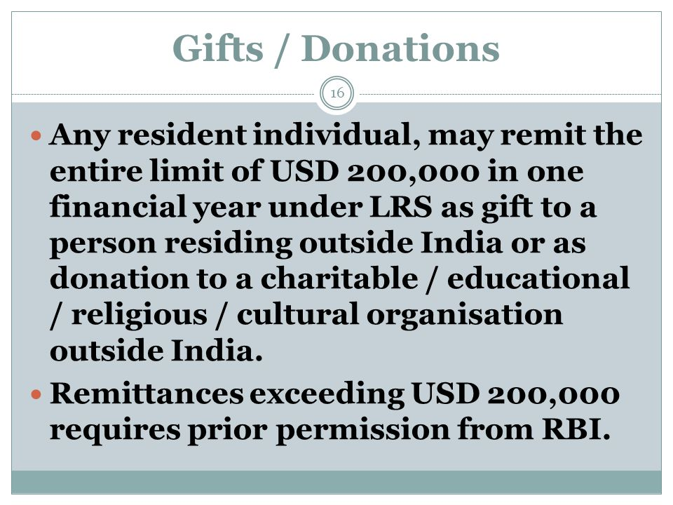 Gifts / Donations Any resident individual, may remit the entire limit of USD 200,000 in one financial year under LRS as gift to a person residing outside India or as donation to a charitable / educational / religious / cultural organisation outside India.